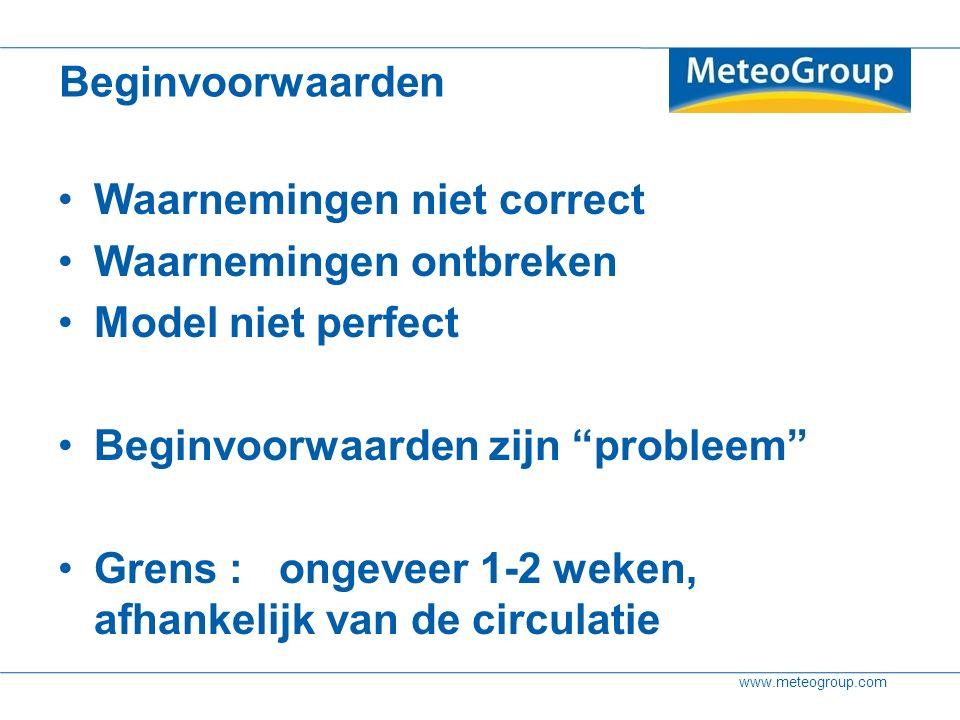 www.meteogroup.com Beginvoorwaarden Waarnemingen niet correct Waarnemingen ontbreken Model niet perfect Beginvoorwaarden zijn probleem Grens : ongeveer 1-2 weken, afhankelijk van de circulatie