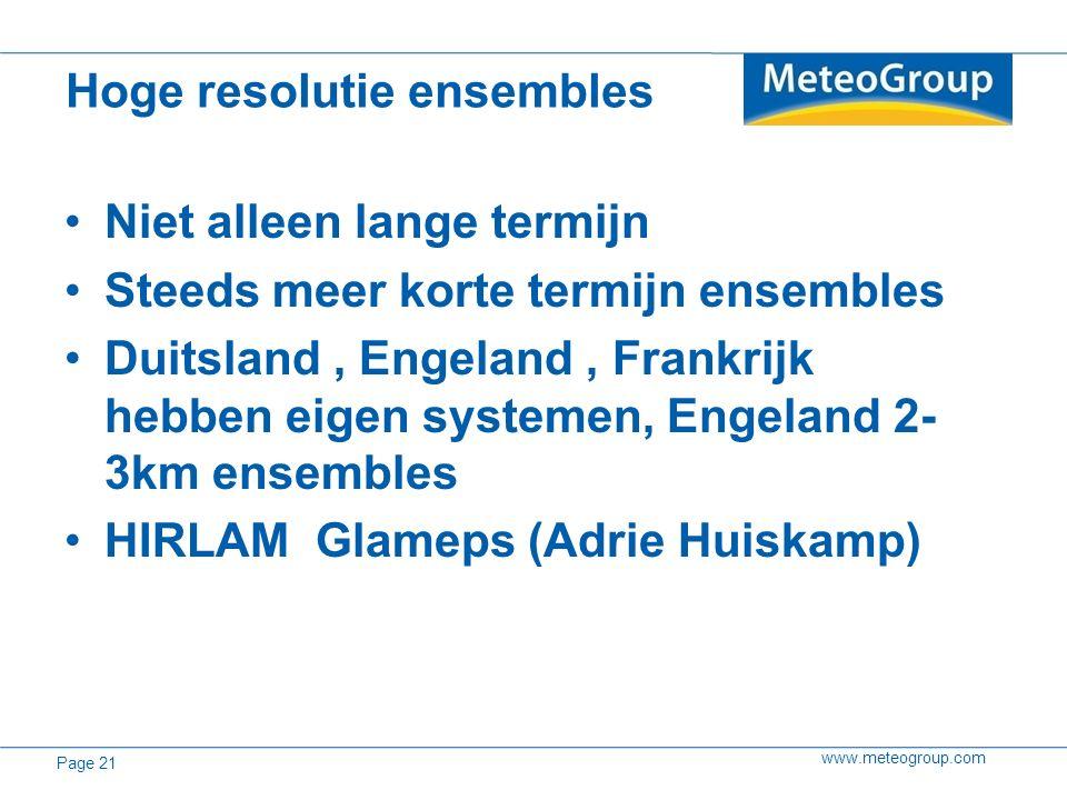 www.meteogroup.com Niet alleen lange termijn Steeds meer korte termijn ensembles Duitsland, Engeland, Frankrijk hebben eigen systemen, Engeland 2- 3km ensembles HIRLAM Glameps (Adrie Huiskamp) Hoge resolutie ensembles Page 21