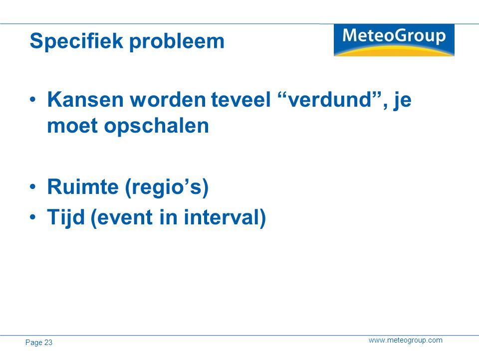 """www.meteogroup.com Kansen worden teveel """"verdund"""", je moet opschalen Ruimte (regio's) Tijd (event in interval) Specifiek probleem Page 23"""