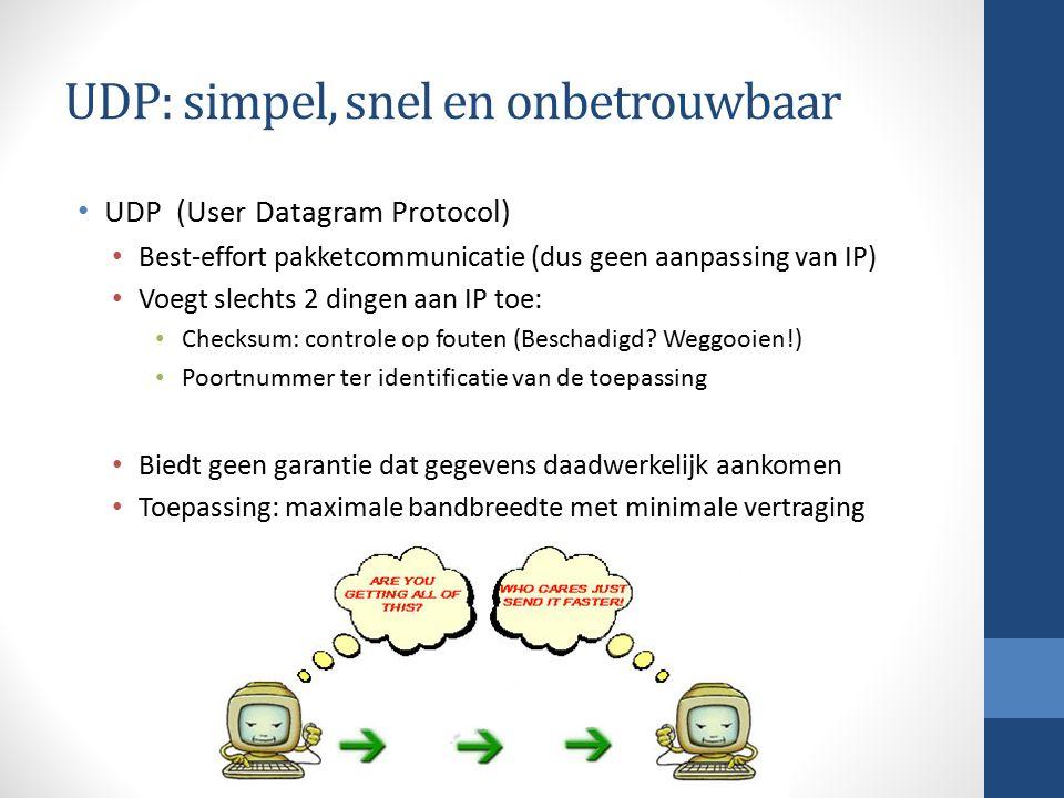 UDP: simpel, snel en onbetrouwbaar UDP (User Datagram Protocol) Best-effort pakketcommunicatie (dus geen aanpassing van IP) Voegt slechts 2 dingen aan IP toe: Checksum: controle op fouten (Beschadigd.