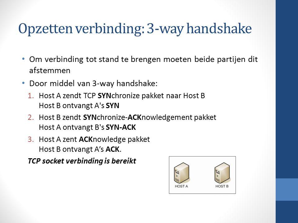 Opzetten verbinding: 3-way handshake Om verbinding tot stand te brengen moeten beide partijen dit afstemmen Door middel van 3-way handshake: 1.Host A zendt TCP SYNchronize pakket naar Host B Host B ontvangt A s SYN 2.Host B zendt SYNchronize-ACKnowledgement pakket Host A ontvangt B s SYN-ACK 3.Host A zent ACKnowledge pakket Host B ontvangt A's ACK.