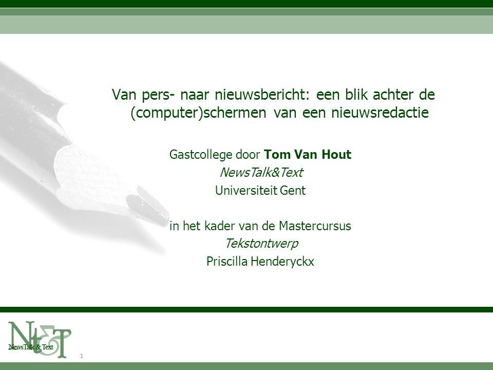 1 Gastcollege door Tom Van Hout NewsTalk&Text Universiteit Gent in het kader van de Mastercursus Tekstontwerp Priscilla Henderyckx Van pers- naar nieuwsbericht: een blik achter de (computer)schermen van een nieuwsredactie