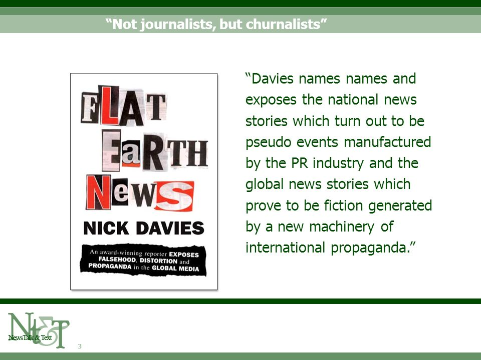 3 Not journalists, but churnalists Davies names names and exposes the national news stories which turn out to be pseudo events manufactured by the PR industry and the global news stories which prove to be fiction generated by a new machinery of international propaganda.