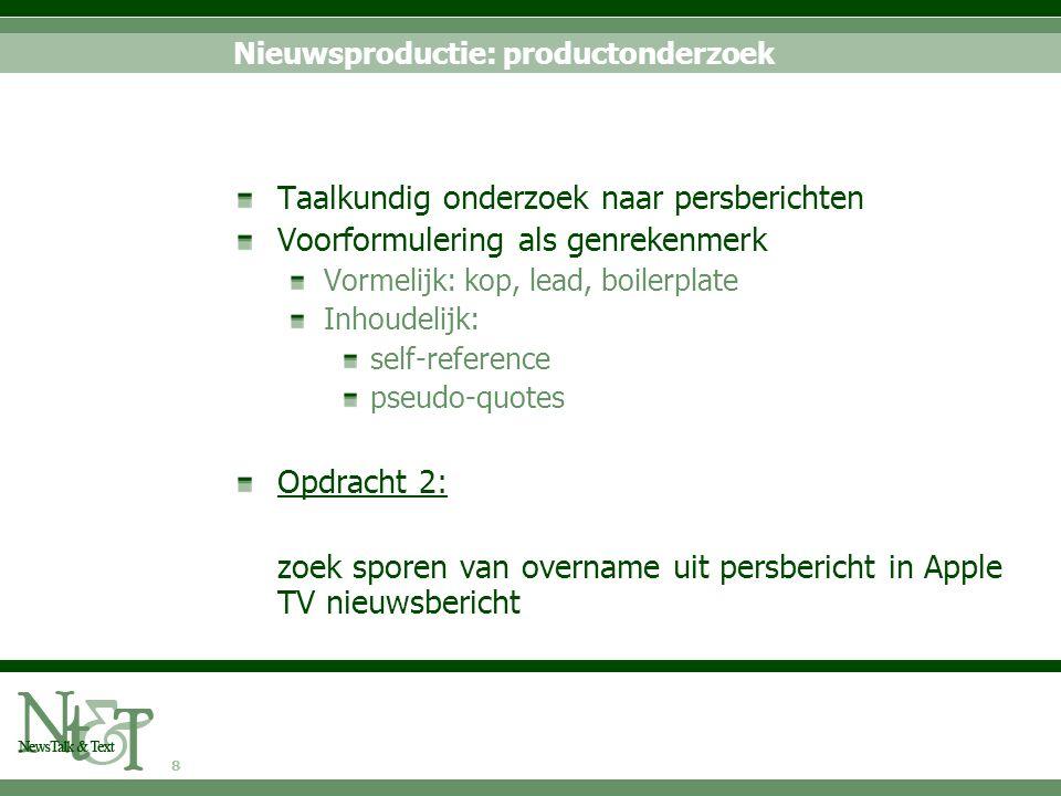 8 Nieuwsproductie: productonderzoek Taalkundig onderzoek naar persberichten Voorformulering als genrekenmerk Vormelijk: kop, lead, boilerplate Inhoude