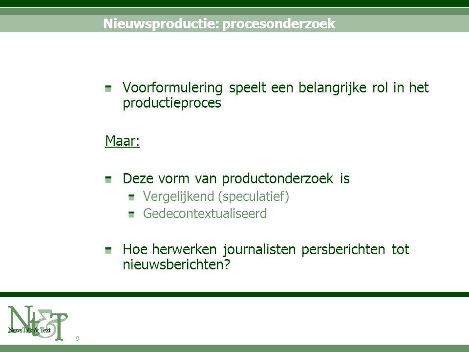 9 Nieuwsproductie: procesonderzoek Voorformulering speelt een belangrijke rol in het productieproces Maar: Deze vorm van productonderzoek is Vergelijk