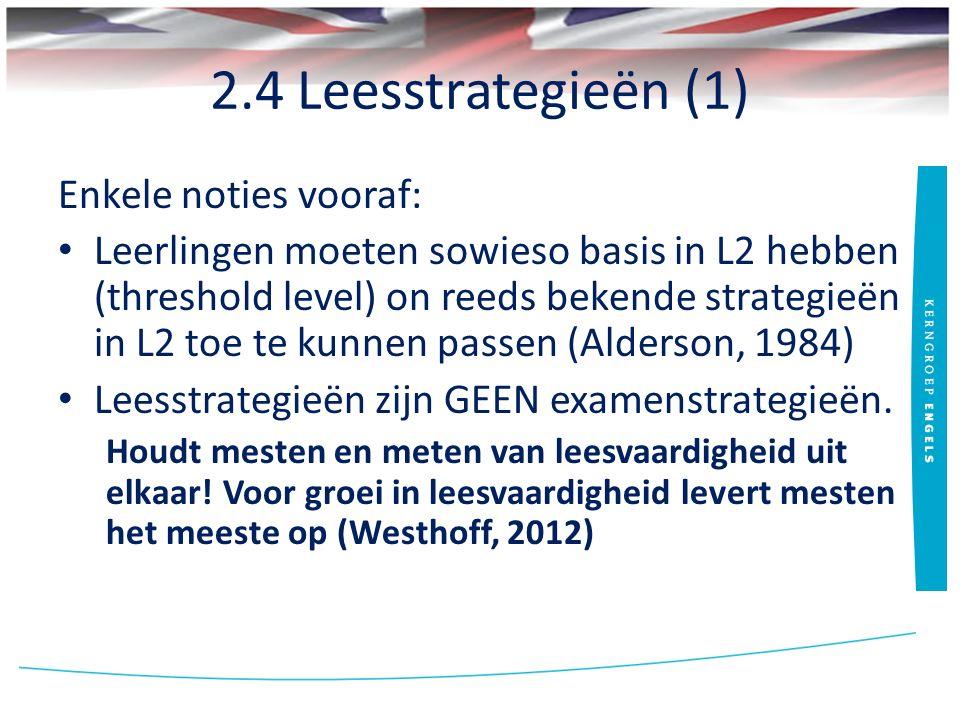 2.4 Leesstrategieën (1) Enkele noties vooraf: Leerlingen moeten sowieso basis in L2 hebben (threshold level) on reeds bekende strategieën in L2 toe te kunnen passen (Alderson, 1984) Leesstrategieën zijn GEEN examenstrategieën.