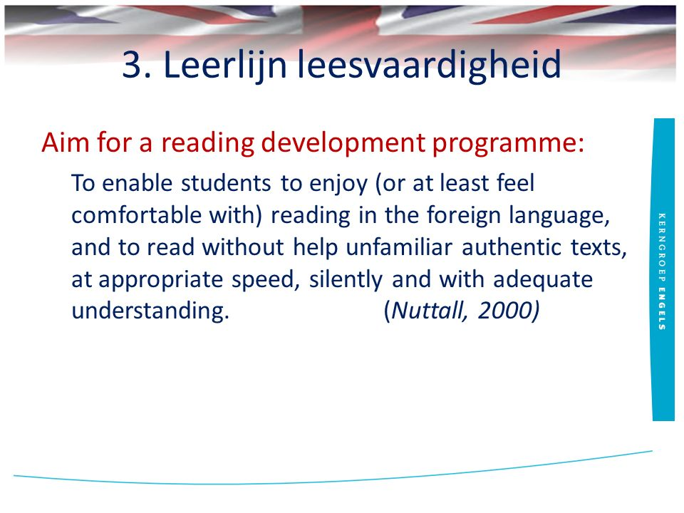 3. Leerlijn leesvaardigheid Aim for a reading development programme: To enable students to enjoy (or at least feel comfortable with) reading in the fo