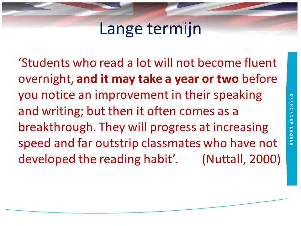 Lange termijn 'Students who read a lot will not become fluent overnight, and it may take a year or two before you notice an improvement in their speak