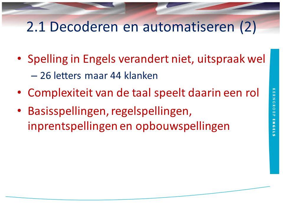 2.1 Decoderen en automatiseren (2) Spelling in Engels verandert niet, uitspraak wel – 26 letters maar 44 klanken Complexiteit van de taal speelt daarin een rol Basisspellingen, regelspellingen, inprentspellingen en opbouwspellingen