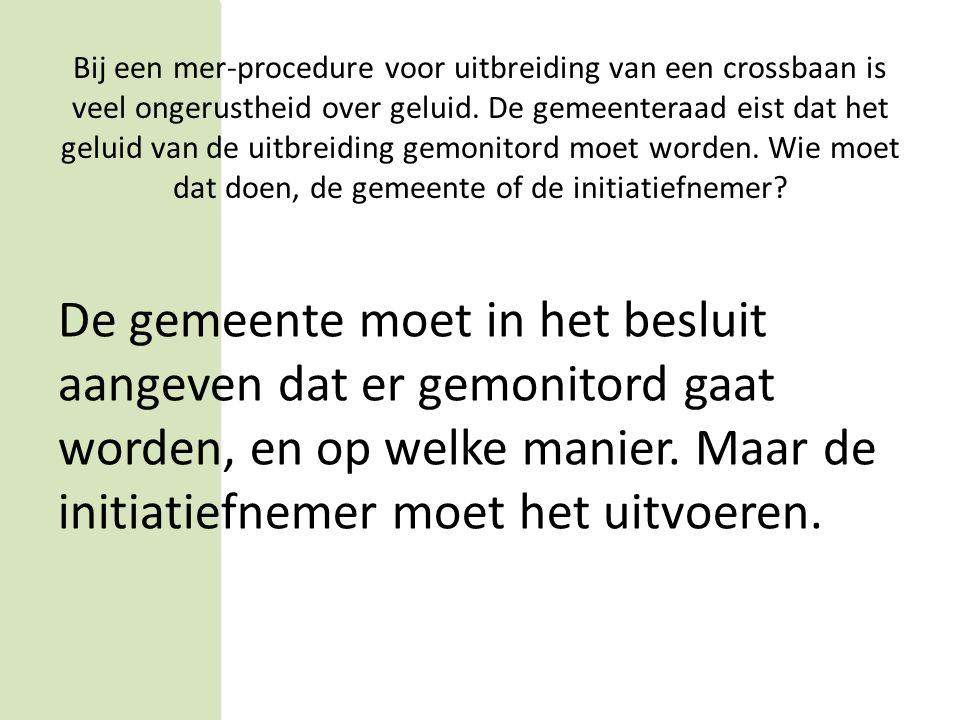 Vraag 4 Bij een mer-procedure voor uitbreiding van een crossbaan door fa. Motorcross BV is veel ongerustheid over geluid. De gemeenteraad eist dat het