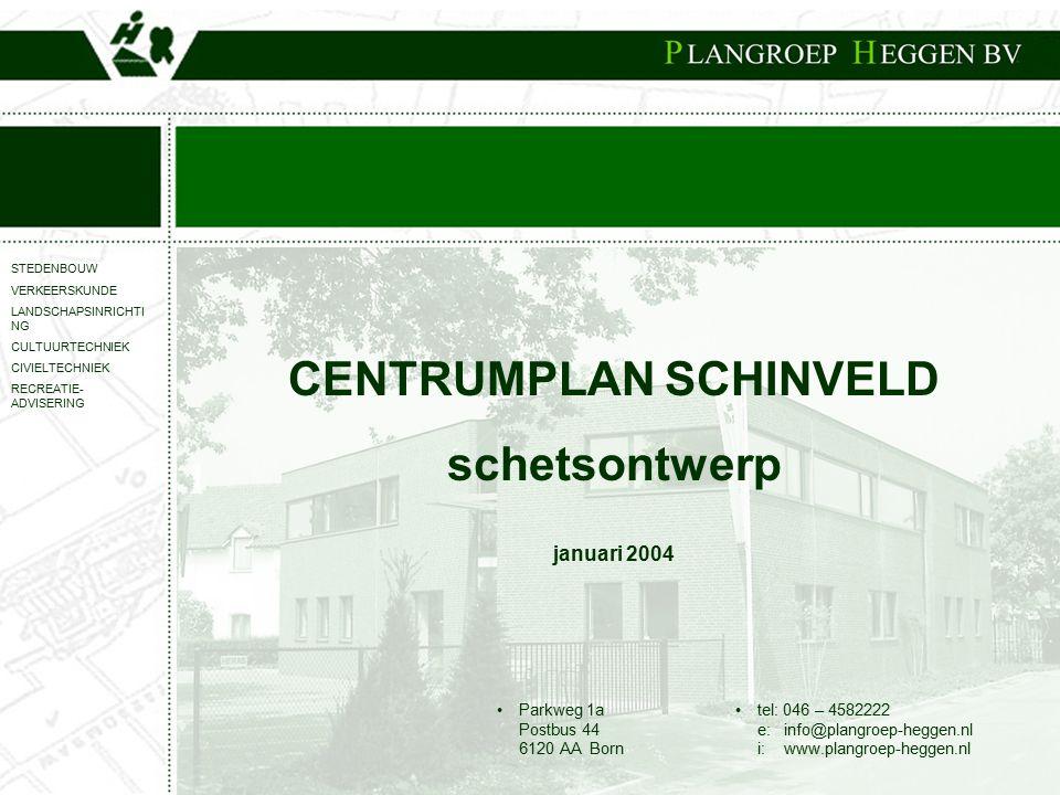STEDENBOUW VERKEERSKUNDE LANDSCHAPSINRICHTI NG CULTUURTECHNIEK CIVIELTECHNIEK RECREATIE- ADVISERING Parkweg 1a Postbus 44 6120 AA Born tel: 046 – 4582222 e: info@plangroep-heggen.nl i: www.plangroep-heggen.nl CENTRUMPLAN SCHINVELD schetsontwerp januari 2004