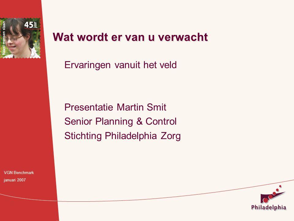 Ervaringen vanuit het veld Presentatie Martin Smit Senior Planning & Control Stichting Philadelphia Zorg Wat wordt er van u verwacht VGN Benchmark jan