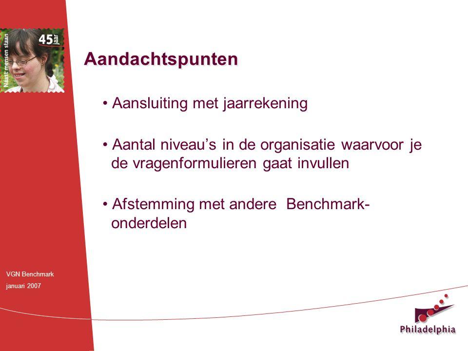 Aansluiting met jaarrekening Aantal niveau's in de organisatie waarvoor je de vragenformulieren gaat invullen Afstemming met andere Benchmark- onderdelen Aandachtspunten VGN Benchmark januari 2007