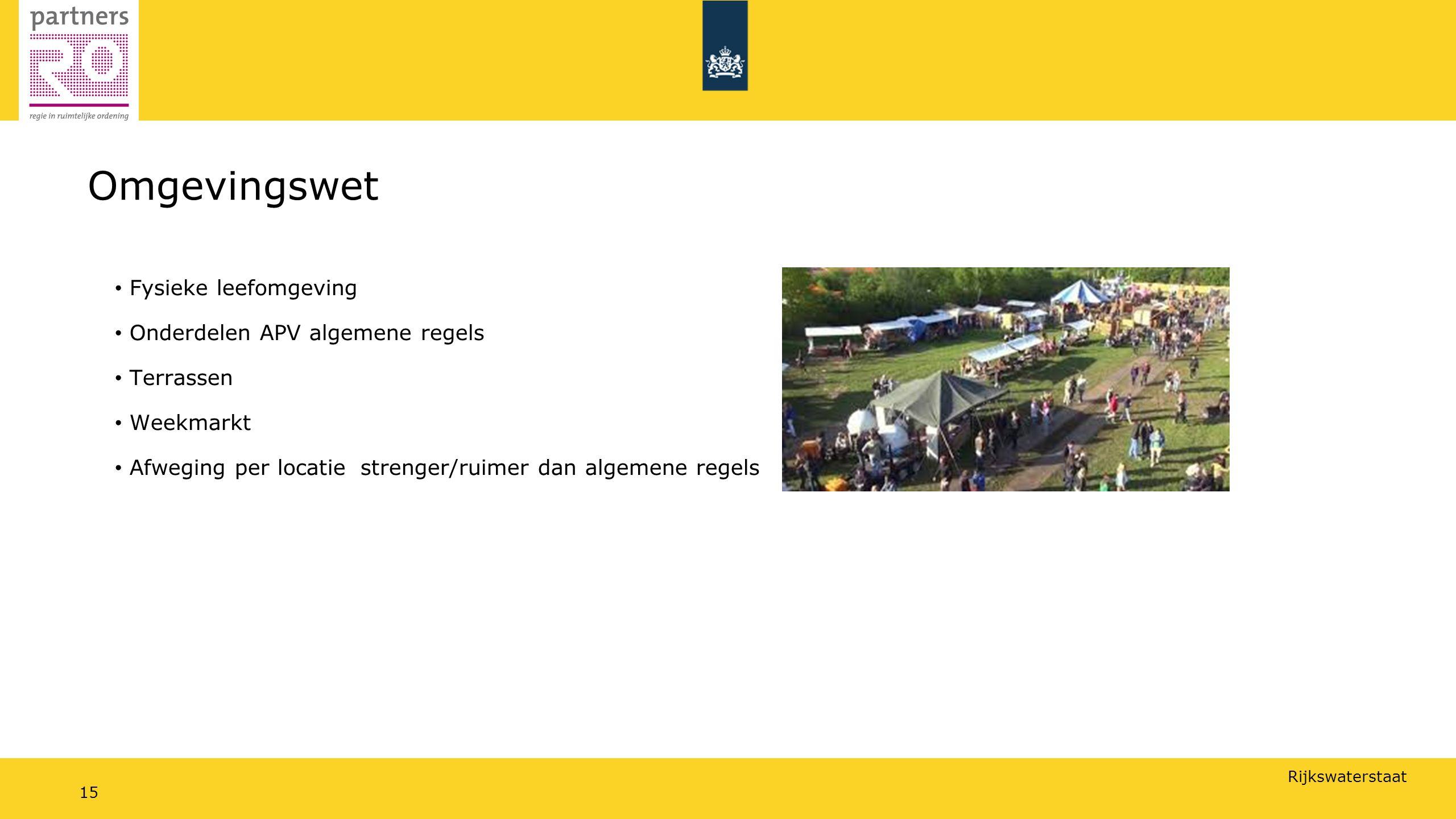 Rijkswaterstaat 15 Omgevingswet Fysieke leefomgeving Onderdelen APV algemene regels Terrassen Weekmarkt Afweging per locatiestrenger/ruimer dan algemene regels