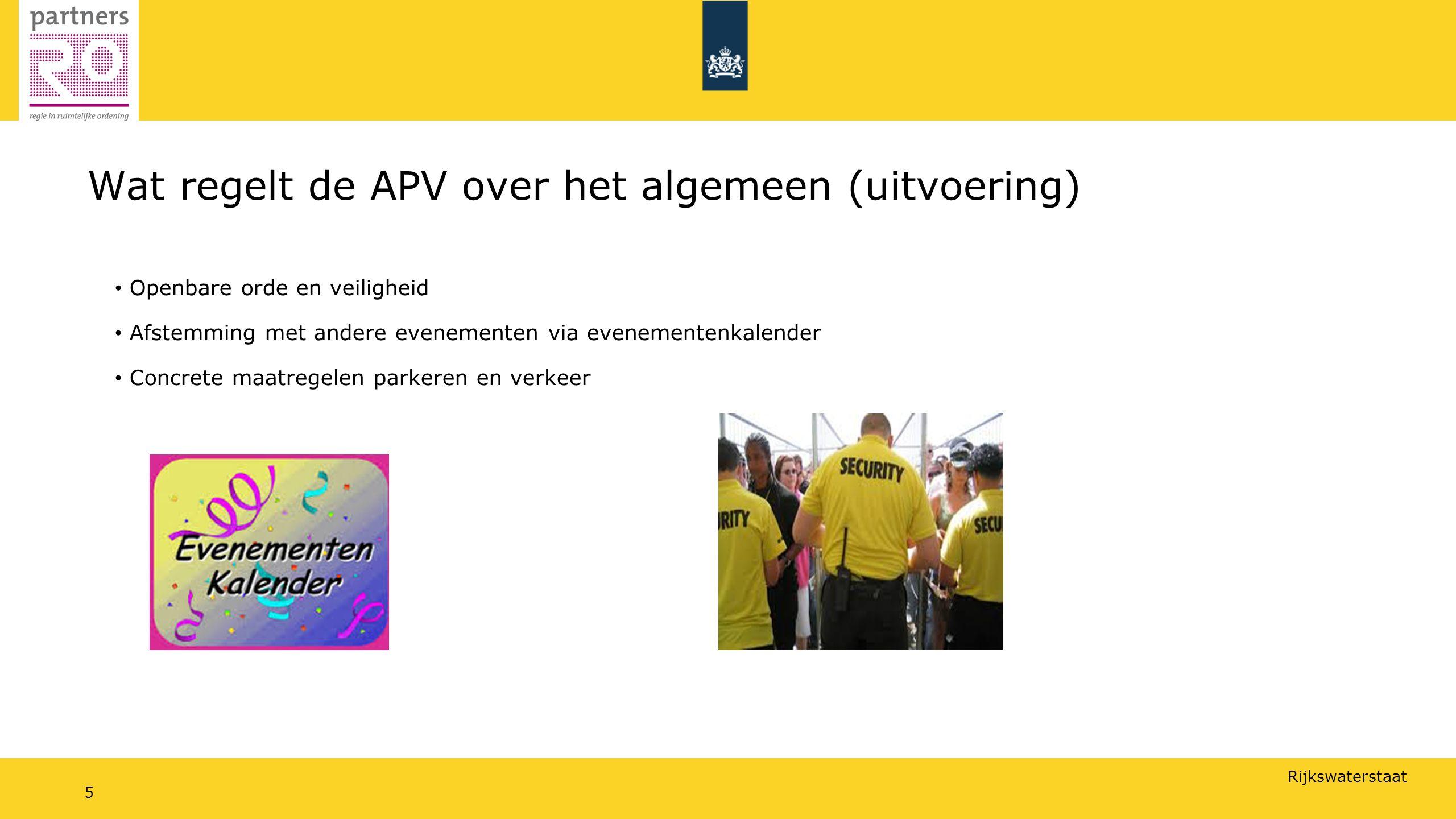 Rijkswaterstaat 5 Wat regelt de APV over het algemeen (uitvoering) Openbare orde en veiligheid Afstemming met andere evenementen via evenementenkalender Concrete maatregelen parkeren en verkeer