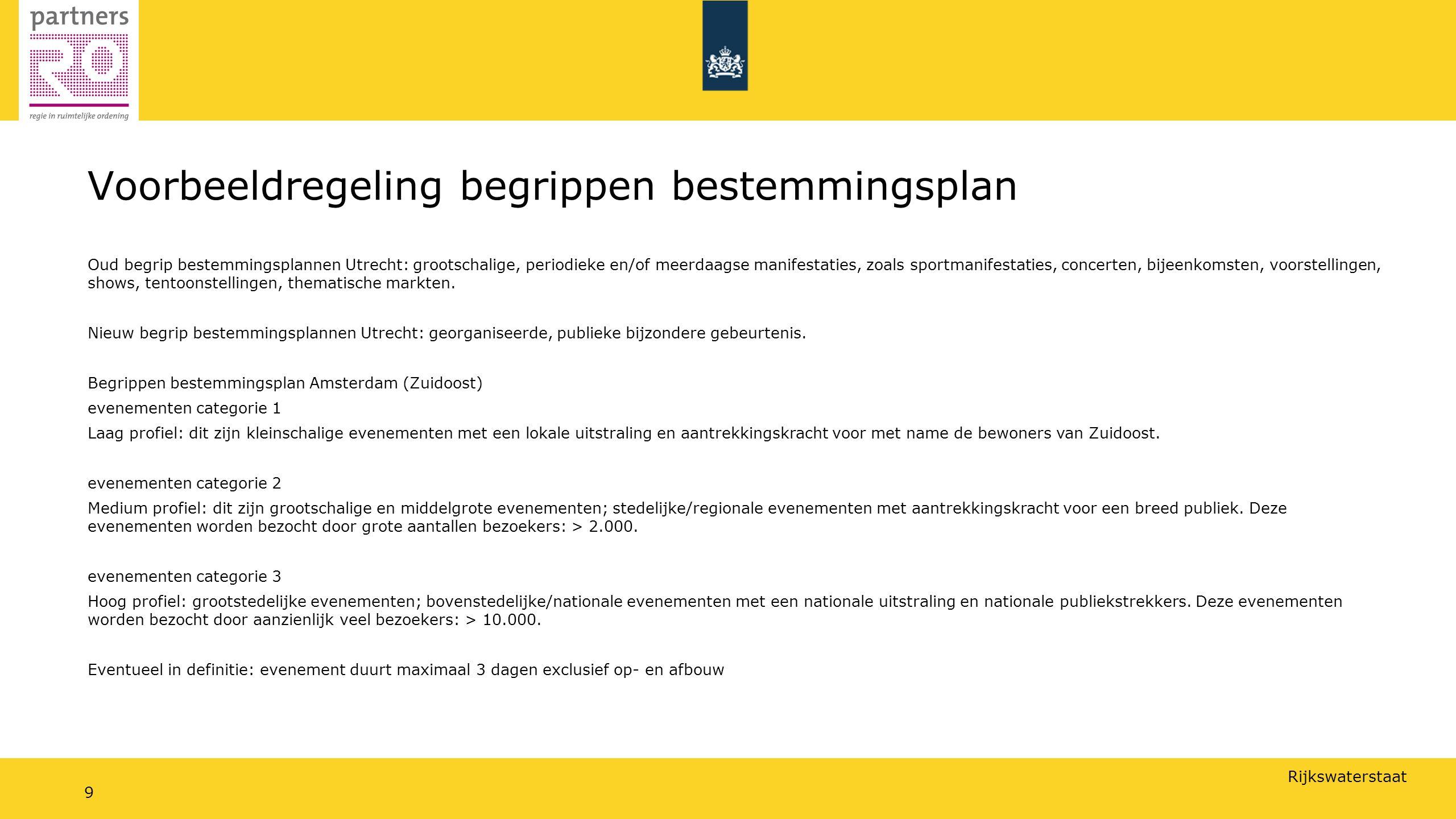 Rijkswaterstaat 9 Voorbeeldregeling begrippen bestemmingsplan Oud begrip bestemmingsplannen Utrecht: grootschalige, periodieke en/of meerdaagse manifestaties, zoals sportmanifestaties, concerten, bijeenkomsten, voorstellingen, shows, tentoonstellingen, thematische markten.