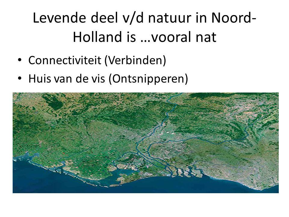Levende deel v/d natuur in Noord- Holland is …vooral nat Connectiviteit (Verbinden) Huis van de vis (Ontsnipperen)