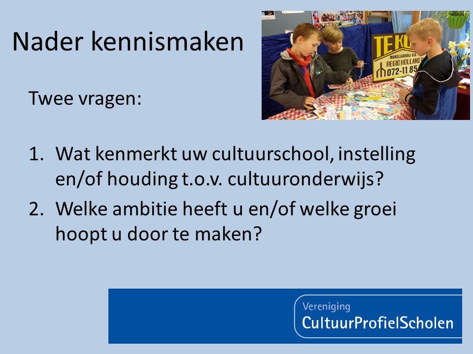 Nader kennismaken Twee vragen: 1.Wat kenmerkt uw cultuurschool, instelling en/of houding t.o.v. cultuuronderwijs? 2.Welke ambitie heeft u en/of welke