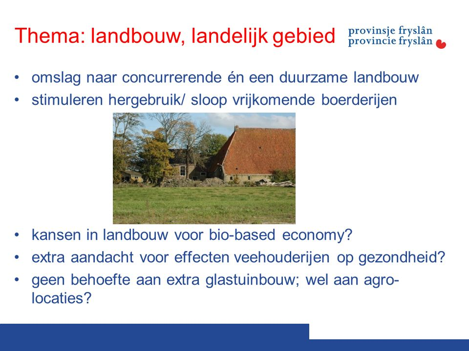 Thema: landbouw, landelijk gebied omslag naar concurrerende én een duurzame landbouw stimuleren hergebruik/ sloop vrijkomende boerderijen kansen in landbouw voor bio-based economy.