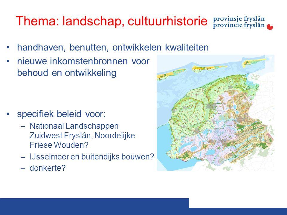 Thema: landschap, cultuurhistorie handhaven, benutten, ontwikkelen kwaliteiten nieuwe inkomstenbronnen voor behoud en ontwikkeling specifiek beleid voor: –Nationaal Landschappen Zuidwest Fryslân, Noordelijke Friese Wouden.