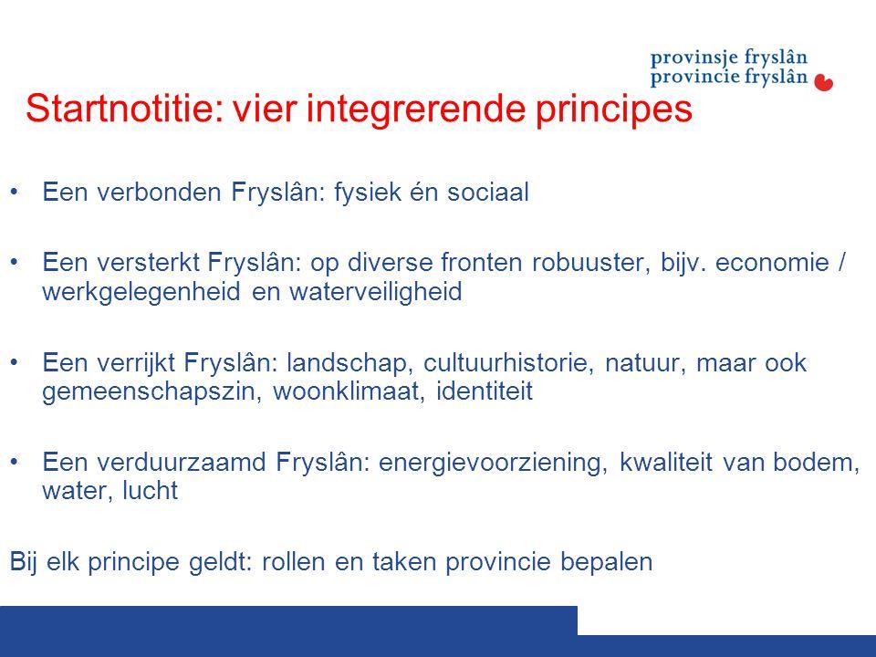 Startnotitie: vier integrerende principes Een verbonden Fryslân: fysiek én sociaal Een versterkt Fryslân: op diverse fronten robuuster, bijv.