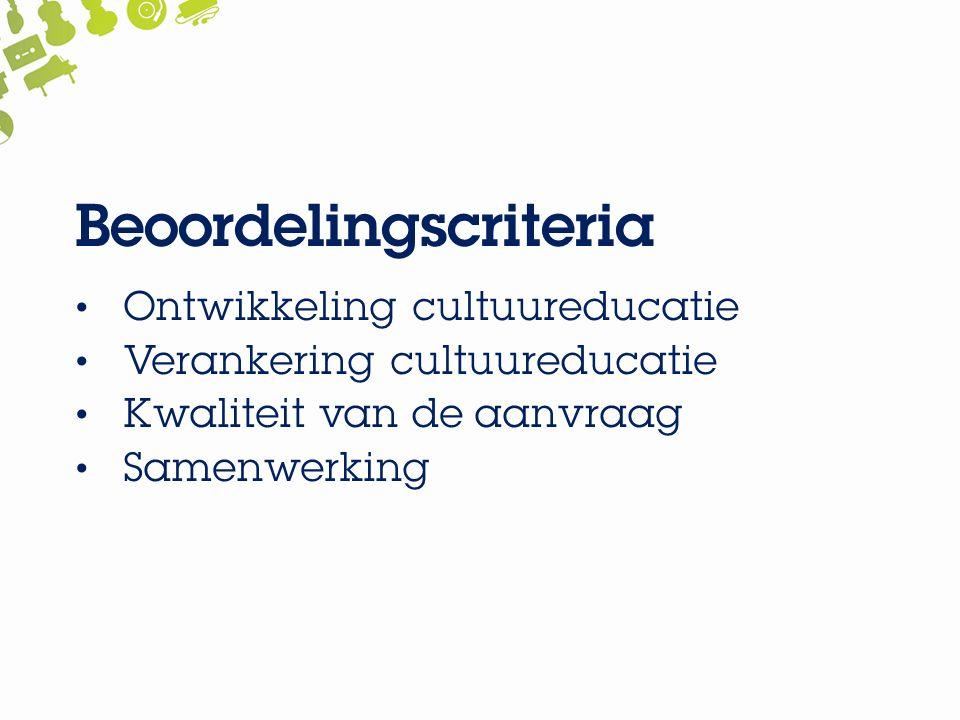 Beoordelingscriteria Ontwikkeling cultuureducatie Verankering cultuureducatie Kwaliteit van de aanvraag Samenwerking
