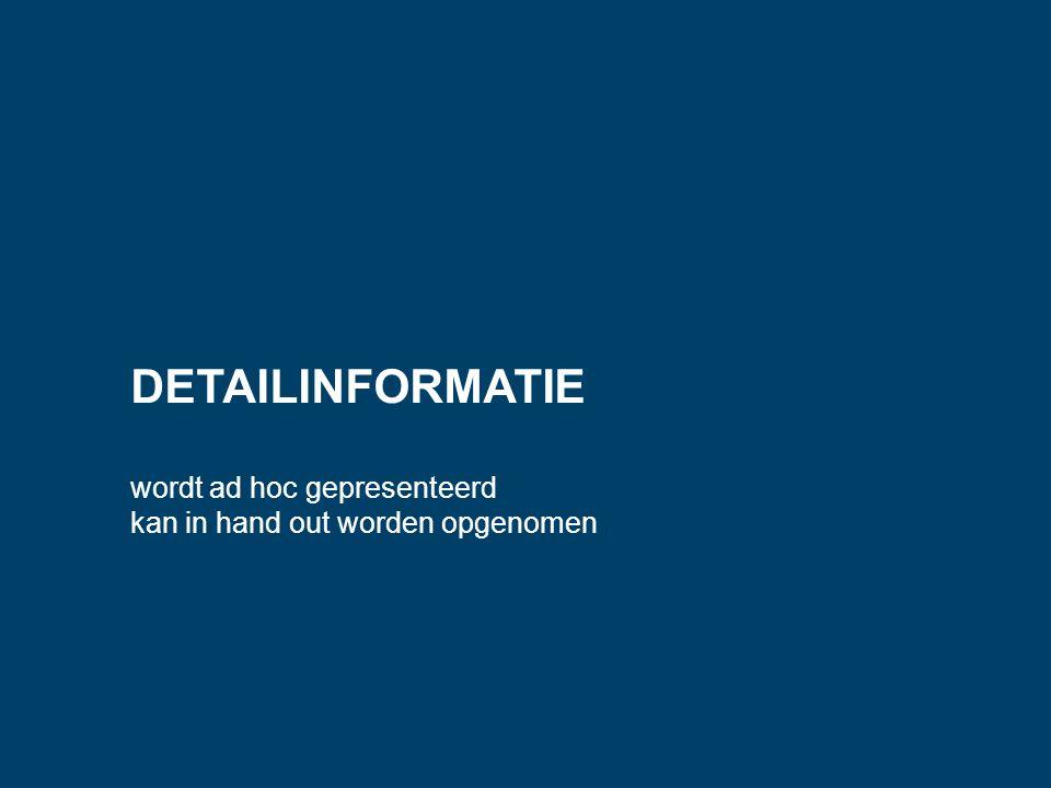 DETAILINFORMATIE wordt ad hoc gepresenteerd kan in hand out worden opgenomen