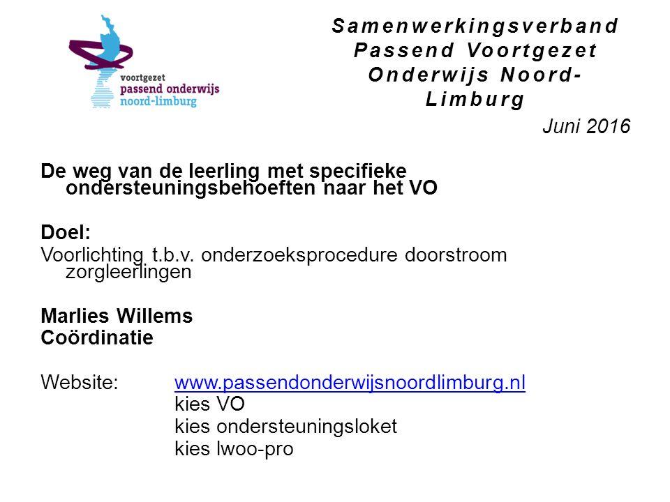 Samenwerkingsverband Passend Voortgezet Onderwijs Noord- Limburg Juni 2016 De weg van de leerling met specifieke ondersteuningsbehoeften naar het VO Doel: Voorlichting t.b.v.