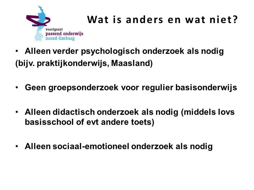 Wat is anders en wat niet? Alleen verder psychologisch onderzoek als nodig (bijv. praktijkonderwijs, Maasland) Geen groepsonderzoek voor regulier basi