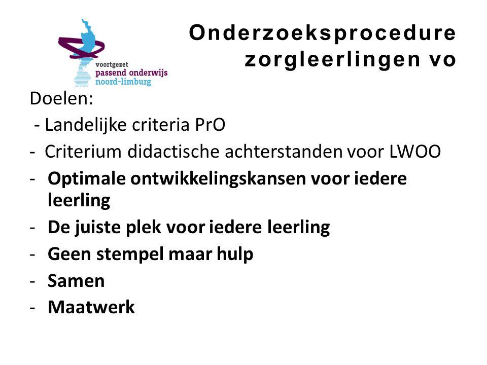 Onderzoeksprocedure zorgleerlingen vo Doelen: - Landelijke criteria PrO - Criterium didactische achterstanden voor LWOO -Optimale ontwikkelingskansen voor iedere leerling -De juiste plek voor iedere leerling -Geen stempel maar hulp -Samen -Maatwerk