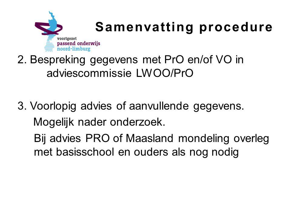 Samenvatting procedure 2. Bespreking gegevens met PrO en/of VO in adviescommissie LWOO/PrO 3. Voorlopig advies of aanvullende gegevens. Mogelijk nader