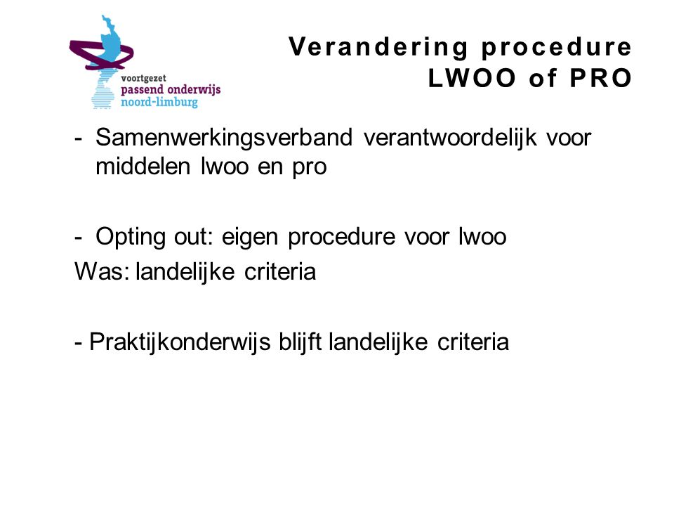 Verandering procedure LWOO of PRO -Samenwerkingsverband verantwoordelijk voor middelen lwoo en pro -Opting out: eigen procedure voor lwoo Was: landelijke criteria - Praktijkonderwijs blijft landelijke criteria