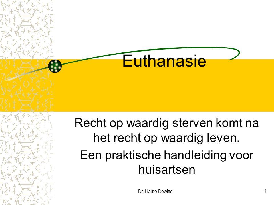 Dr. Harrie Dewitte1 Euthanasie Recht op waardig sterven komt na het recht op waardig leven. Een praktische handleiding voor huisartsen