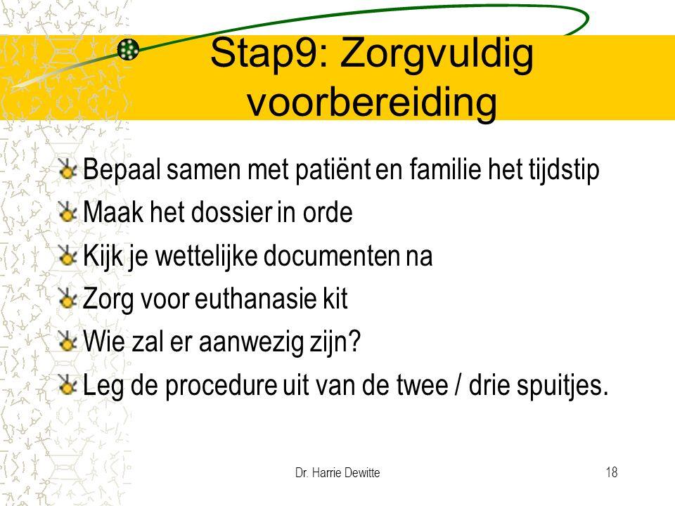 Dr. Harrie Dewitte18 Stap9: Zorgvuldig voorbereiding Bepaal samen met patiënt en familie het tijdstip Maak het dossier in orde Kijk je wettelijke docu