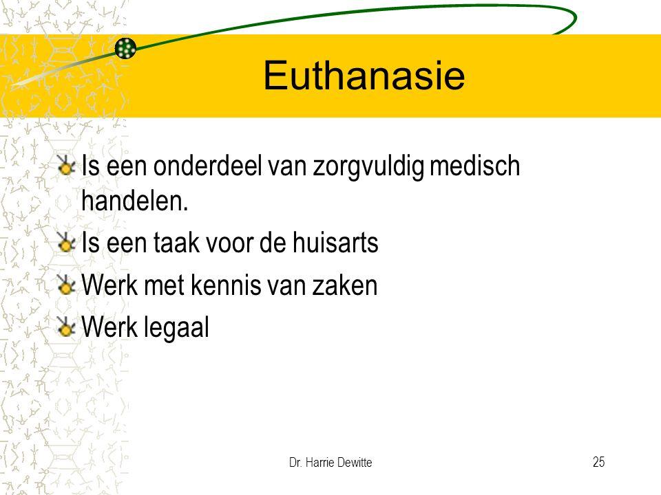 Dr. Harrie Dewitte25 Euthanasie Is een onderdeel van zorgvuldig medisch handelen. Is een taak voor de huisarts Werk met kennis van zaken Werk legaal