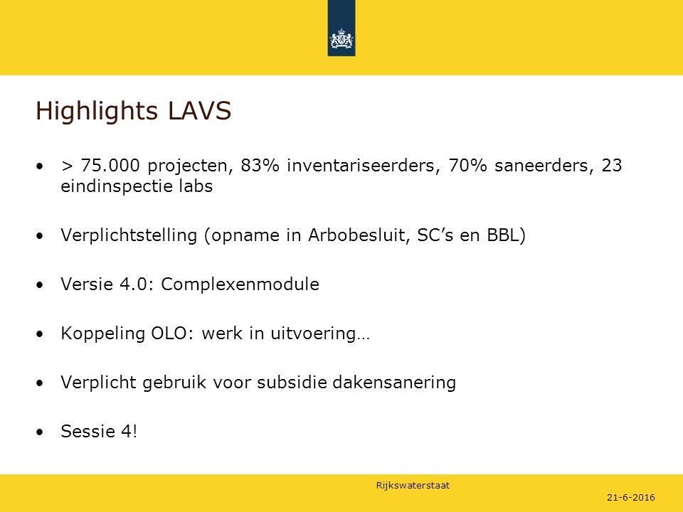 Rijkswaterstaat Highlights LAVS > 75.000 projecten, 83% inventariseerders, 70% saneerders, 23 eindinspectie labs Verplichtstelling (opname in Arbobesluit, SC's en BBL) Versie 4.0: Complexenmodule Koppeling OLO: werk in uitvoering… Verplicht gebruik voor subsidie dakensanering Sessie 4.