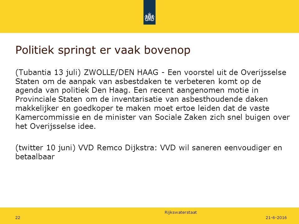Rijkswaterstaat Politiek springt er vaak bovenop (Tubantia 13 juli) ZWOLLE/DEN HAAG - Een voorstel uit de Overijsselse Staten om de aanpak van asbestdaken te verbeteren komt op de agenda van politiek Den Haag.