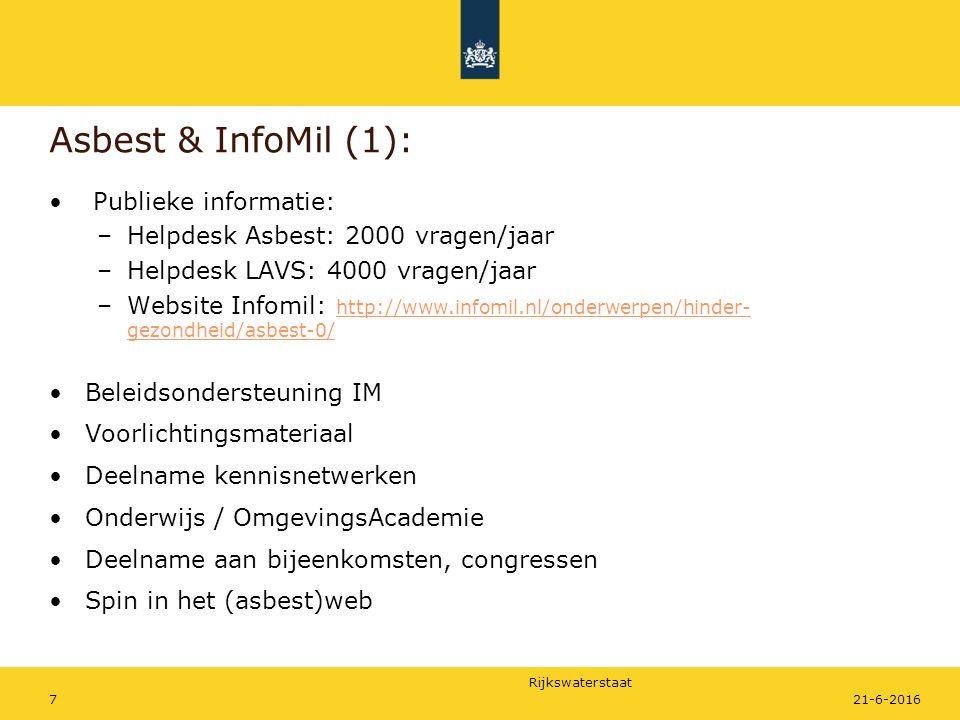 Rijkswaterstaat Asbest & InfoMil (1): Publieke informatie: –Helpdesk Asbest: 2000 vragen/jaar –Helpdesk LAVS: 4000 vragen/jaar –Website Infomil: http://www.infomil.nl/onderwerpen/hinder- gezondheid/asbest-0/ http://www.infomil.nl/onderwerpen/hinder- gezondheid/asbest-0/ Beleidsondersteuning IM Voorlichtingsmateriaal Deelname kennisnetwerken Onderwijs / OmgevingsAcademie Deelname aan bijeenkomsten, congressen Spin in het (asbest)web 21-6-20167