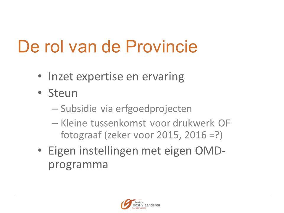 De rol van de Provincie Inzet expertise en ervaring Steun – Subsidie via erfgoedprojecten – Kleine tussenkomst voor drukwerk OF fotograaf (zeker voor 2015, 2016 = ) Eigen instellingen met eigen OMD- programma