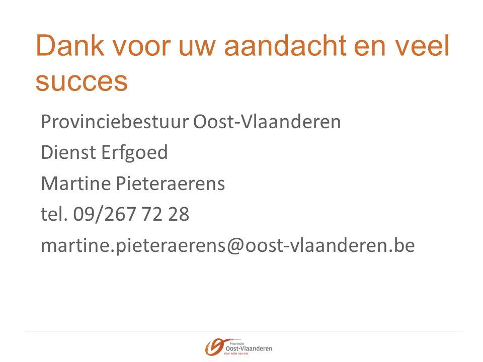 Dank voor uw aandacht en veel succes Provinciebestuur Oost-Vlaanderen Dienst Erfgoed Martine Pieteraerens tel.