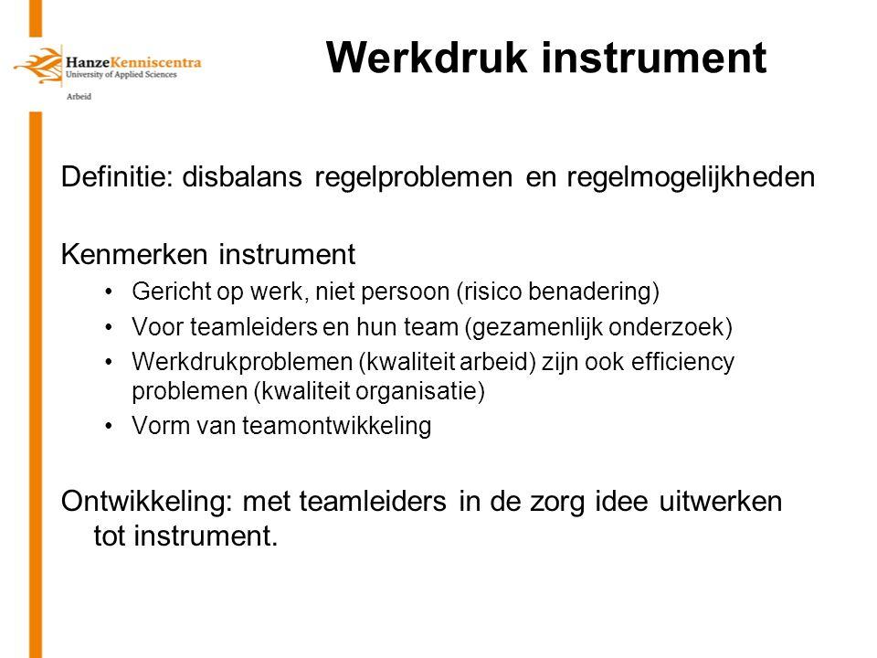 Werkdruk instrument Definitie: disbalans regelproblemen en regelmogelijkheden Kenmerken instrument Gericht op werk, niet persoon (risico benadering) V