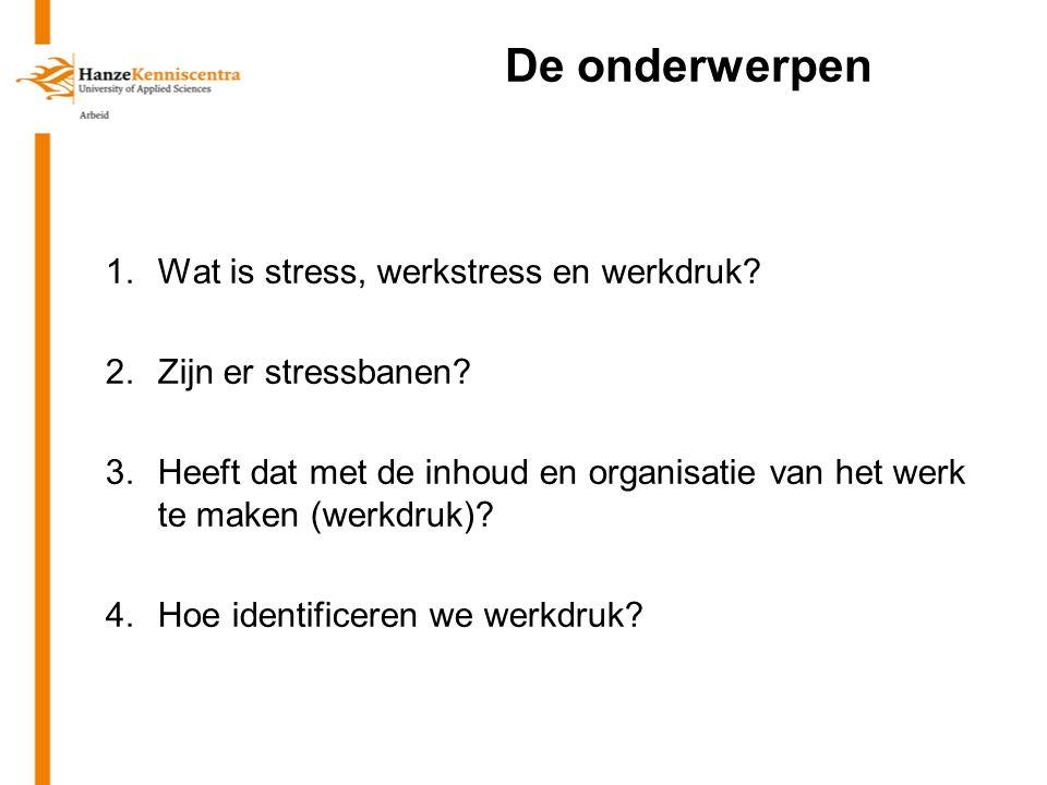 De onderwerpen 1.Wat is stress, werkstress en werkdruk? 2.Zijn er stressbanen? 3.Heeft dat met de inhoud en organisatie van het werk te maken (werkdru
