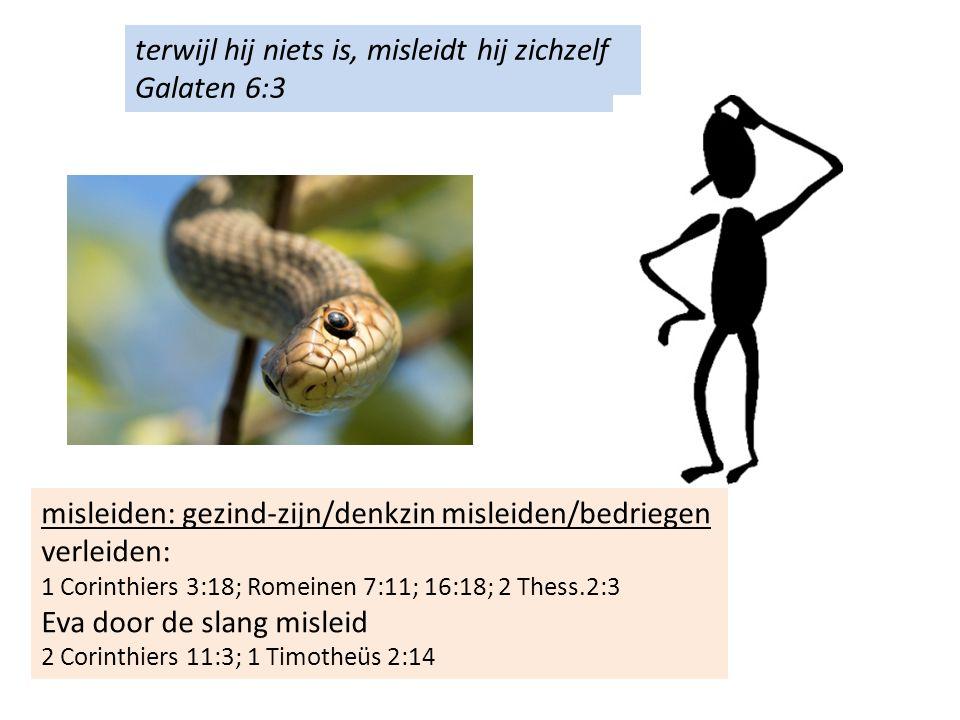 terwijl hij niets is, misleidt hij zichzelf Galaten 6:3 misleiden: gezind-zijn/denkzin misleiden/bedriegen verleiden: 1 Corinthiers 3:18; Romeinen 7:11; 16:18; 2 Thess.2:3 Eva door de slang misleid 2 Corinthiers 11:3; 1 Timotheüs 2:14