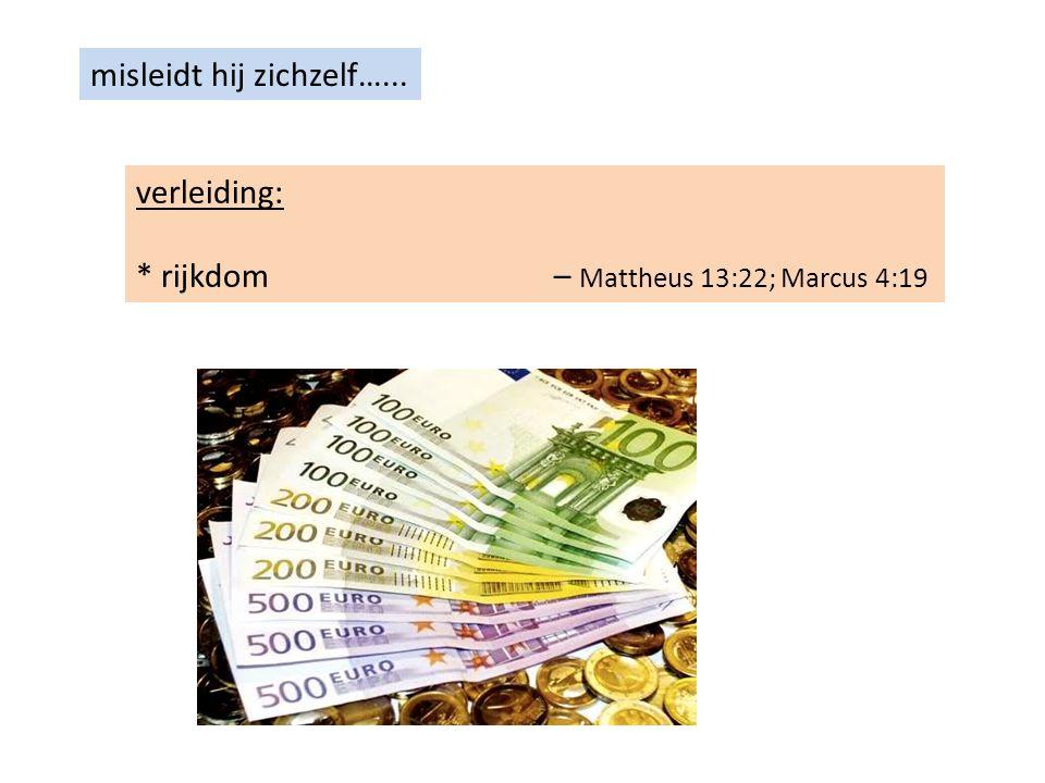 misleidt hij zichzelf…... verleiding: * rijkdom – Mattheus 13:22; Marcus 4:19