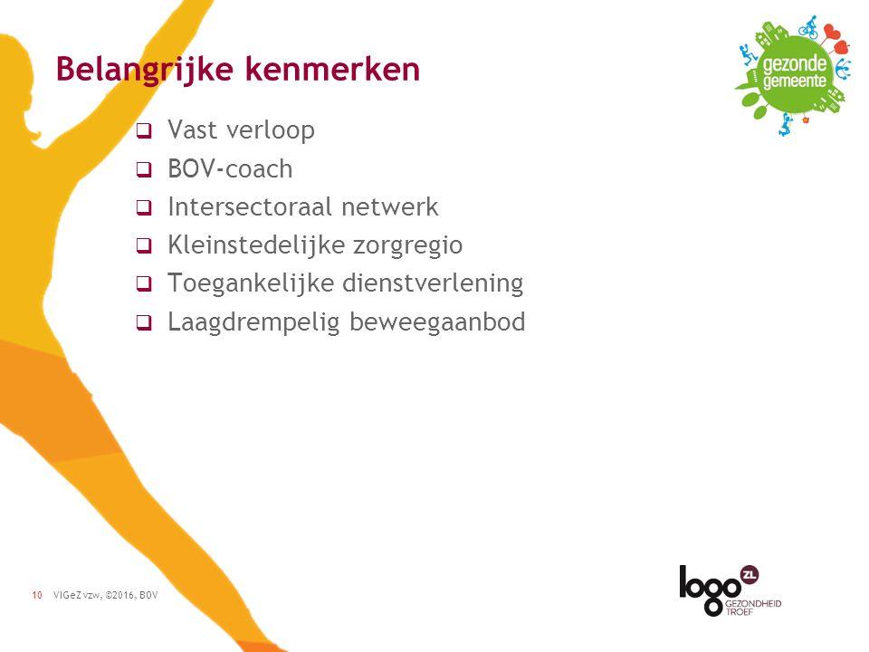 VIGeZ vzw, ©2016, BOV10 Belangrijke kenmerken  Vast verloop  BOV-coach  Intersectoraal netwerk  Kleinstedelijke zorgregio  Toegankelijke dienstverlening  Laagdrempelig beweegaanbod