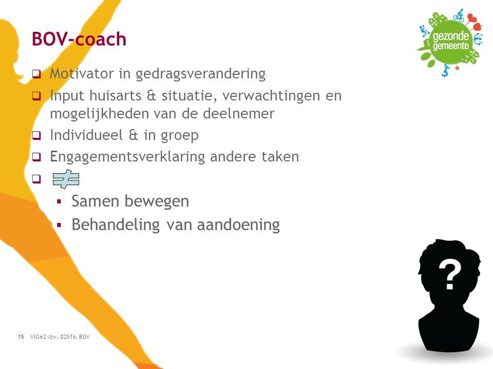VIGeZ vzw, ©2016, BOV15 BOV-coach  Motivator in gedragsverandering  Input huisarts & situatie, verwachtingen en mogelijkheden van de deelnemer  Individueel & in groep  Engagementsverklaring andere taken   Samen bewegen  Behandeling van aandoening
