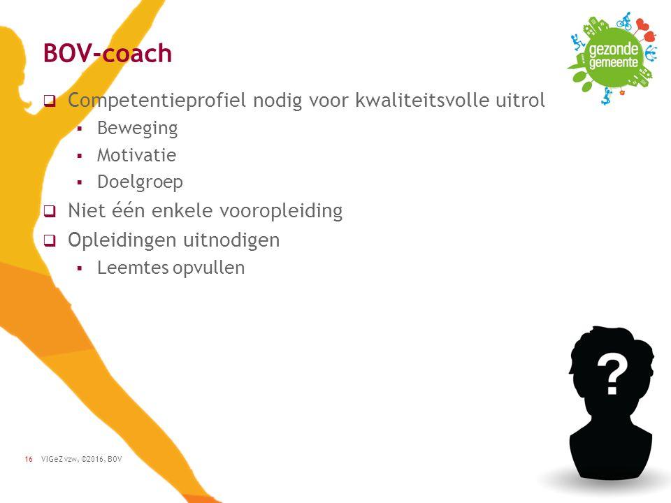 VIGeZ vzw, ©2016, BOV16 BOV-coach  Competentieprofiel nodig voor kwaliteitsvolle uitrol  Beweging  Motivatie  Doelgroep  Niet één enkele vooropleiding  Opleidingen uitnodigen  Leemtes opvullen