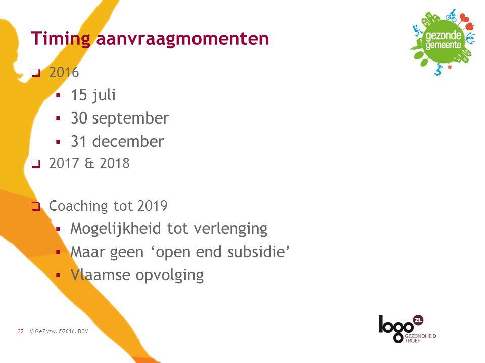 VIGeZ vzw, ©2016, BOV32 Timing aanvraagmomenten  2016  15 juli  30 september  31 december  2017 & 2018  Coaching tot 2019  Mogelijkheid tot verlenging  Maar geen 'open end subsidie'  Vlaamse opvolging