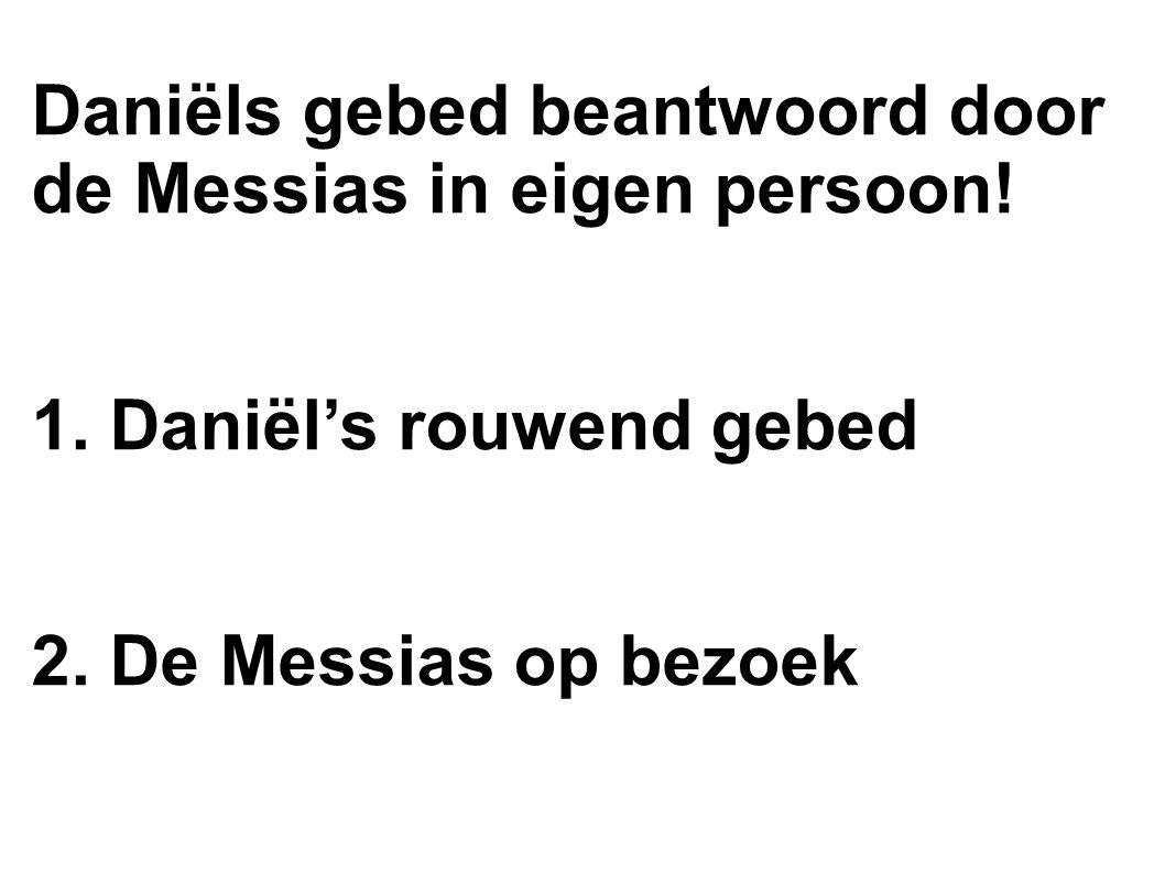 Daniëls gebed beantwoord door de Messias in eigen persoon! 1. Daniël's rouwend gebed 2. De Messias op bezoek