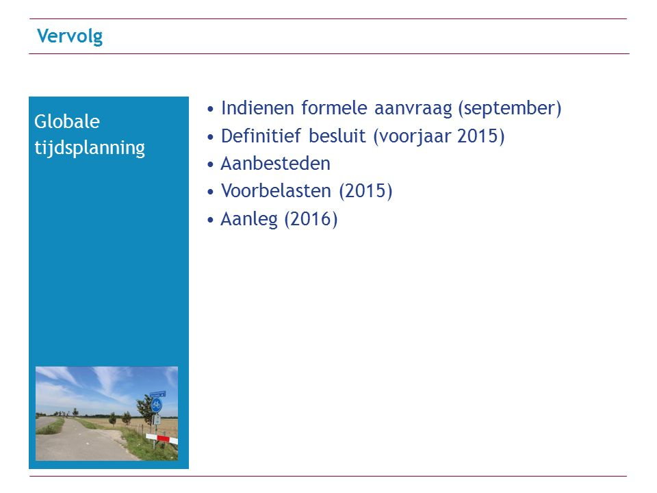 Indienen formele aanvraag (september) Definitief besluit (voorjaar 2015) Aanbesteden Voorbelasten (2015) Aanleg (2016) Vervolg Globale tijdsplanning